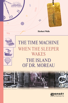 Уэллс Герберт The Time Machine. When the Sleeper Wakes. The Island of dr. Moreau / Машина времени. Когда спящий проснется. Остров доктора Моро герберт уэллс машина времени the time machine метод комментированного чтения