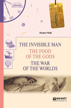 Уэллс Герберт The invisible man. The food of the gods. The war of the worlds. Человек-невидимка. Пища богов. Война миров h g wells the war of the worlds