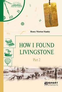Стэнли Генри Мортон How I Found Livingstone. Part 2 / Как я нашел Ливингстона. В 2 частях. Часть 2 i found you