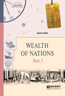 Смит Адам Wealth of Nations. Part 3 / Богатство народов. В 3 частях. Часть 3 adam smith the wealth of nations the economics classic a selected edition for the contemporary reader