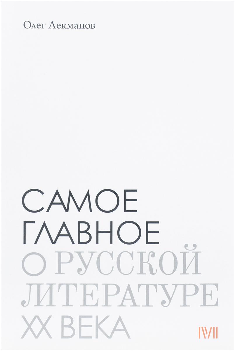 Олег Лекманов Самое главное о русской литературе ХХ века