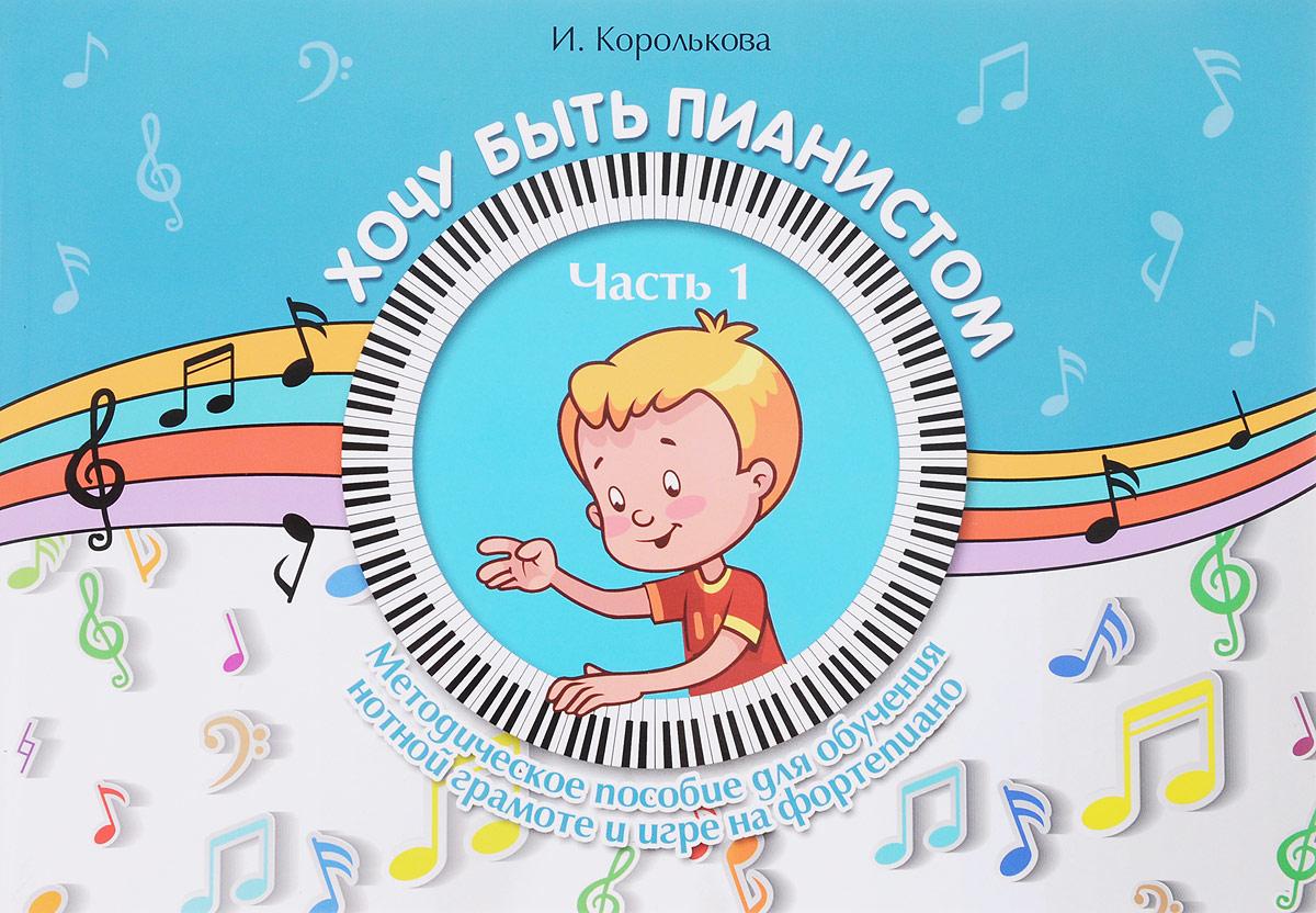 Zakazat.ru Хочу быть пианистом. Методическое пособие для обучения нотной грамоте и игре на фортепиано. Часть 1. И. С. Королькова