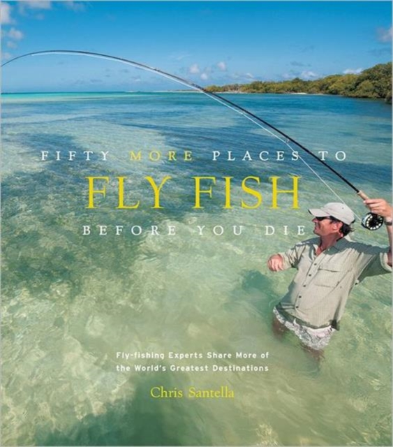 Fifty More Places to Fly Fish Before You Die swatman c before you go