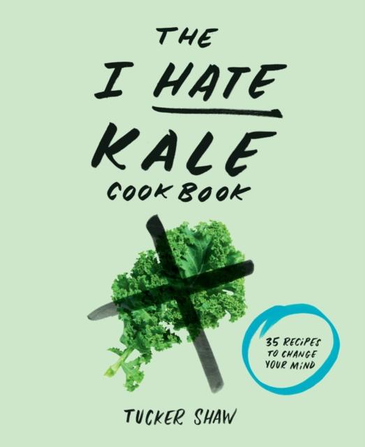 The I Hate Kale Cookbook the i hate kale cookbook