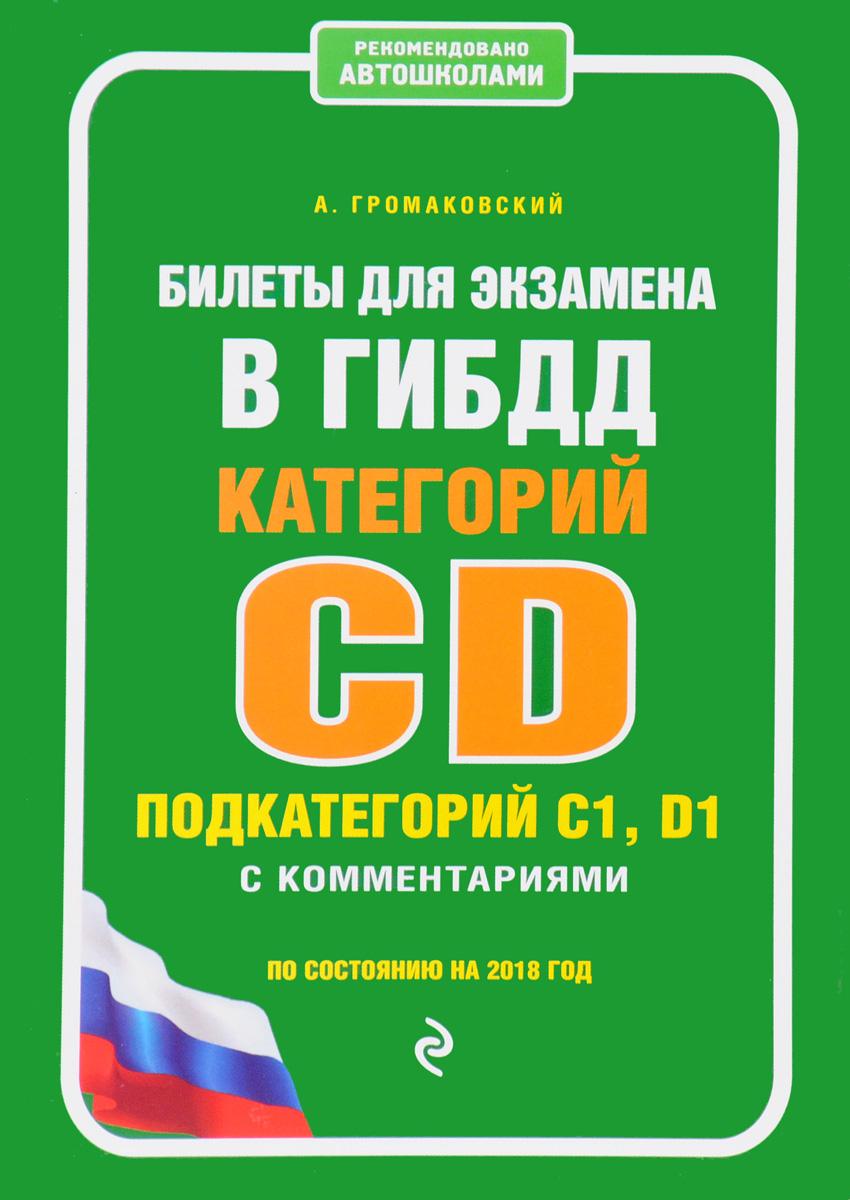 Билеты для экзамена в ГИБДД категории C и D, подкатегории C1, D1 с комментариями (по состоянию на 2018 год). А. Громаковский
