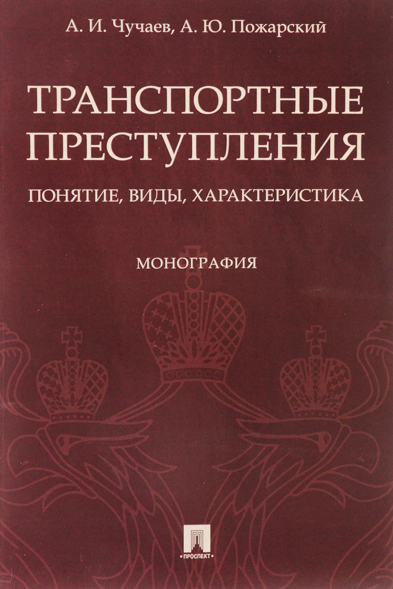 Транспортные преступления. Понятие, виды, характеристика. А. И. Чучаев, А. Ю. Пожарский