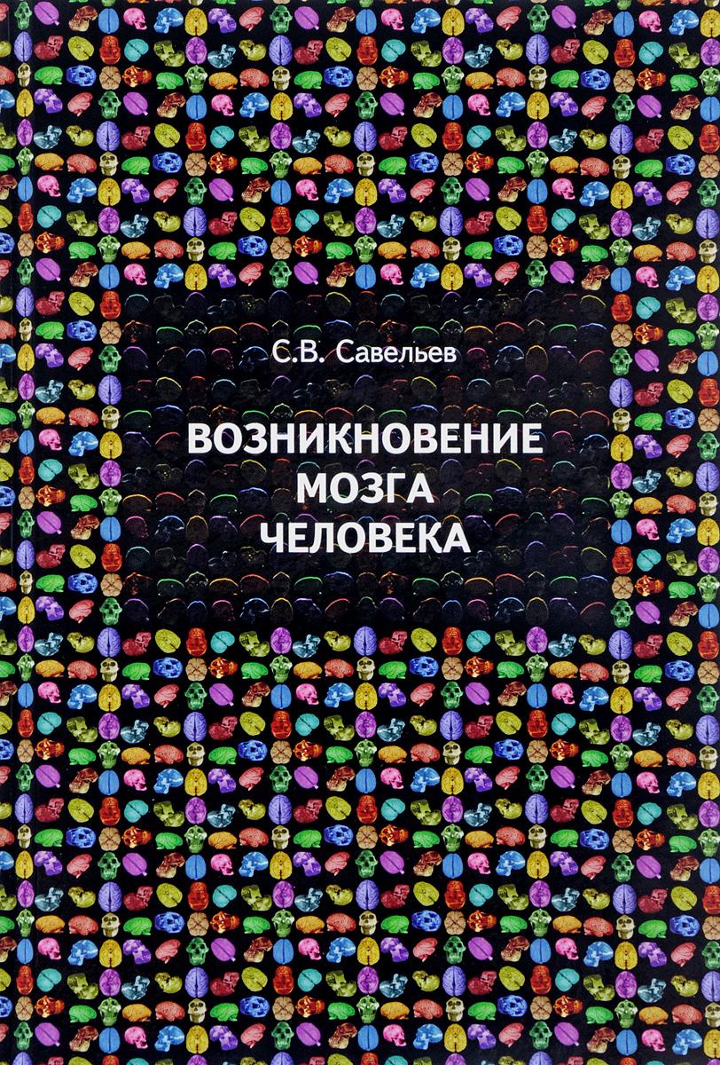 С. В. Савельев Возникновение мозга человека ISBN: 978-5-94624-047-5 страук б тайны мозга взрослого человека