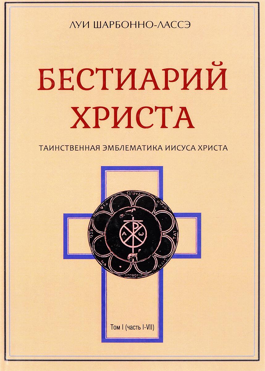Бестиарий Христа. Том 1. Части I-VII. Луи Шарбонно-Лассэ