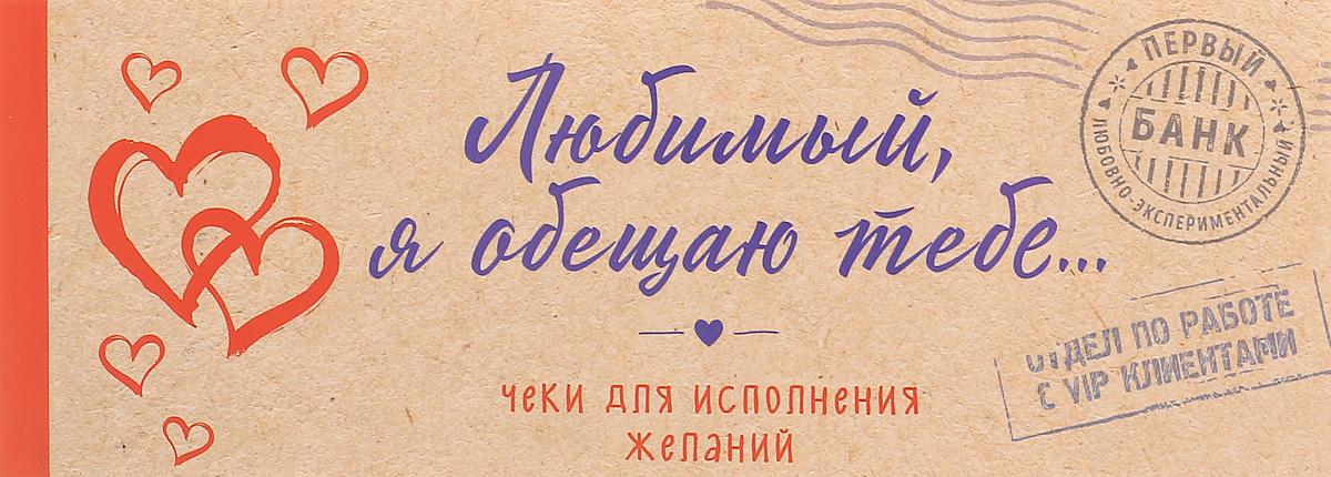 Любимый, я обещаю тебе... Чеки для исполнения желаний love is любимая я обещаю тебе чеки для исполнения желаний