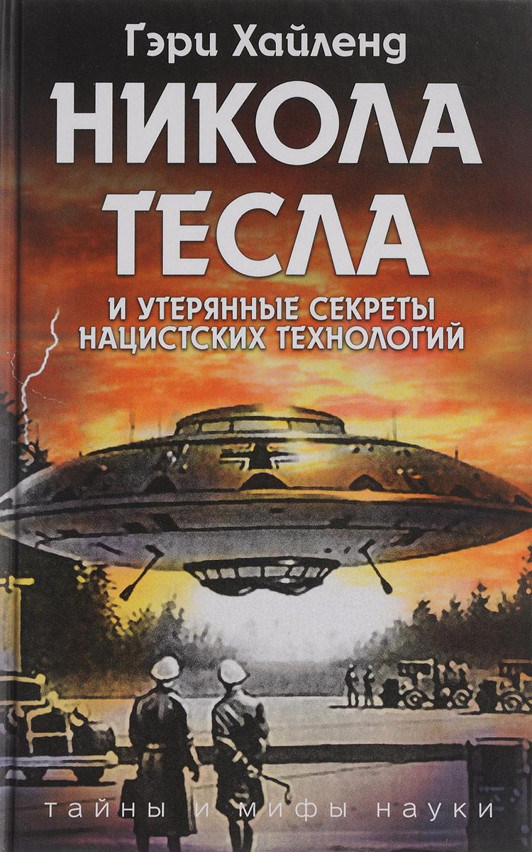 Никола Тесла и утерянные секреты нацистских технологий. Гэри Хайленд