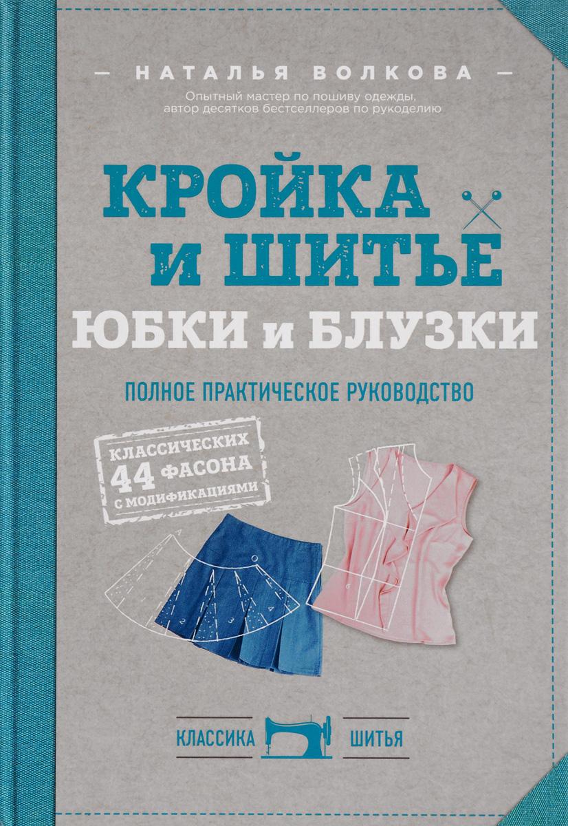 Наталья Волкова Кройка и шитье. Юбки и блузки. Полное практическое руководство