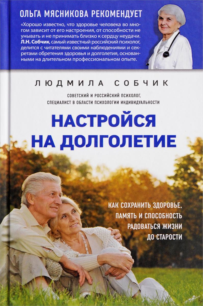 Настройся на долголетие. Как сохранить здоровье, память и способность радоваться жизни до старости. Людмила Собчик