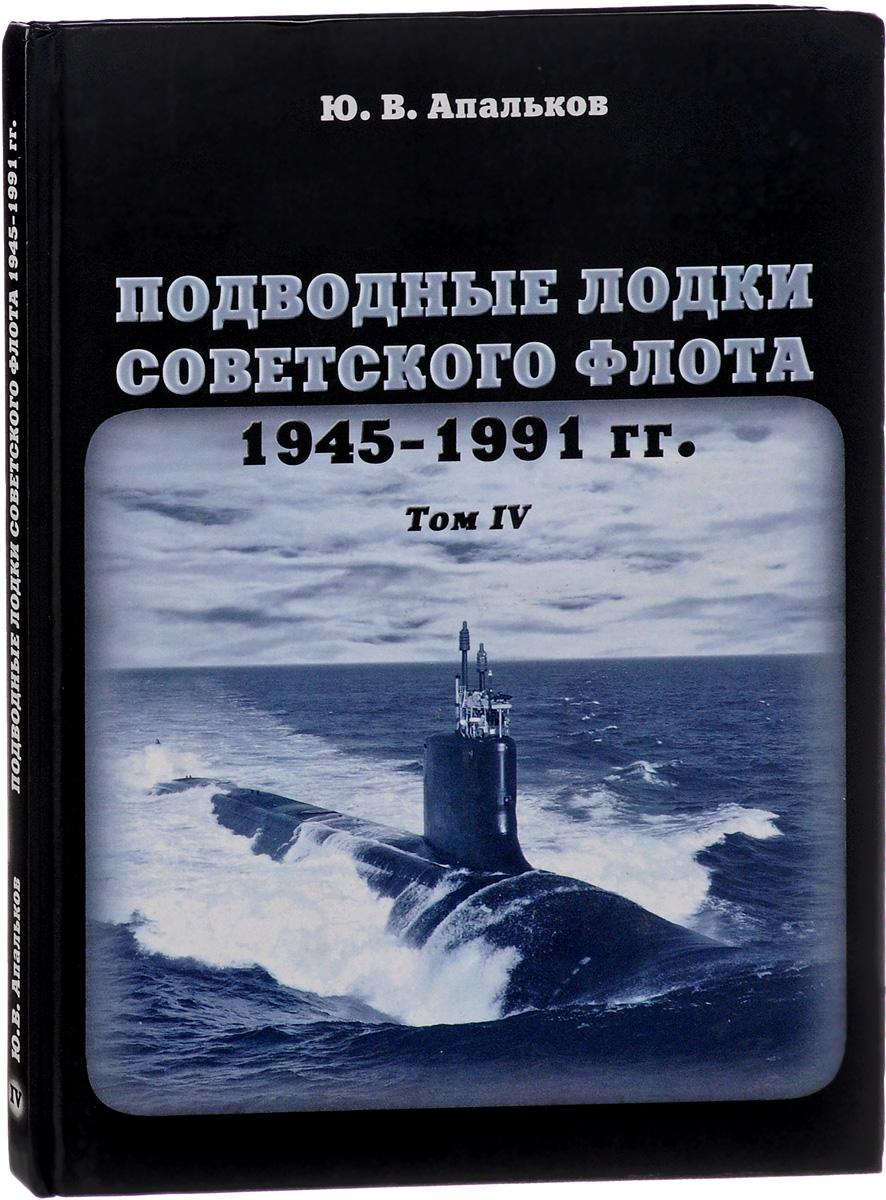 Ю. В. Апальков Подводные лодки Советского флота. 1945-1991 годов. Том IV
