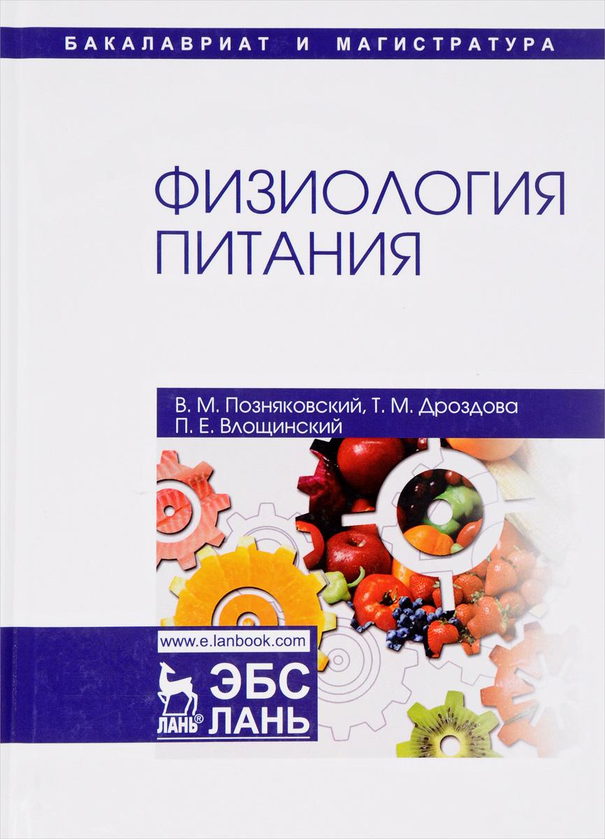 В. М. Позняковский, Т. М. Дроздова, П. Е. Влощинский Физиология питания. Учебник