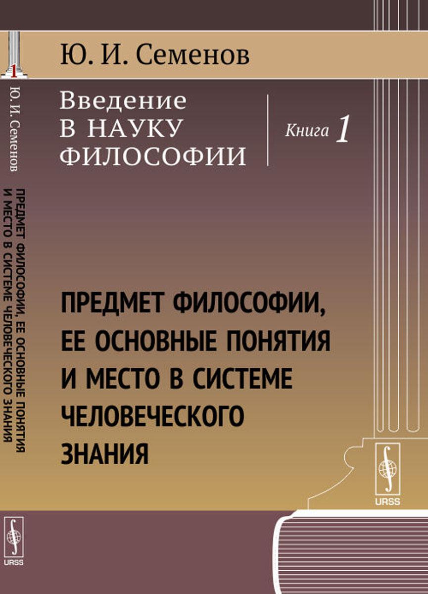 Введение в науку философии. Книга 1. Предмет философии, ее основные понятия и место в системе человеческого знания