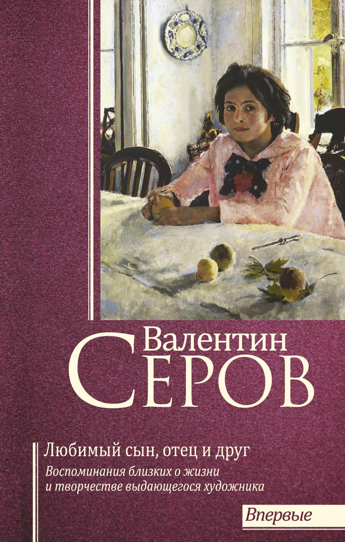 Валентин Серов. Любимый сын, отец и друг