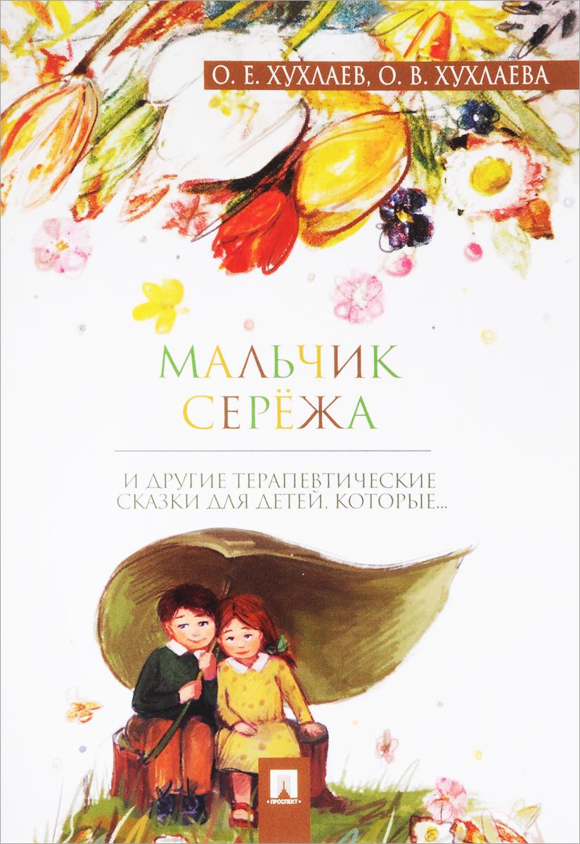 О. Е. Хухлаев, О. В. Хухлаева Мальчик Сережа. Терапевтические сказки анти капризин терапевтические сказки