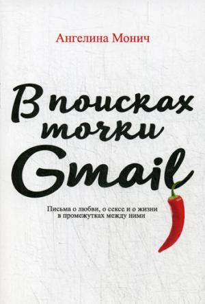 Ангелина Монич В поисках точки Gmail. Письма о любви, о сексе и жизни в промежутках между ними письма любви