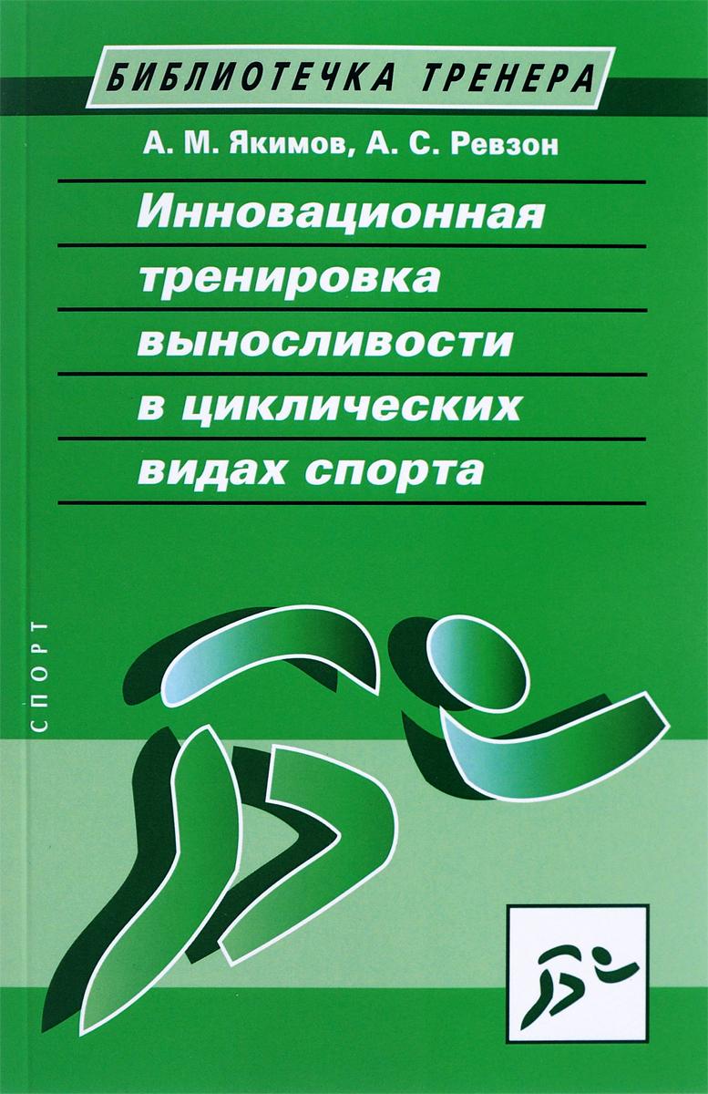 Инновационная тренировка выносливости в циклических видах спорта. А. М. Якимов, А. С. Ревзон