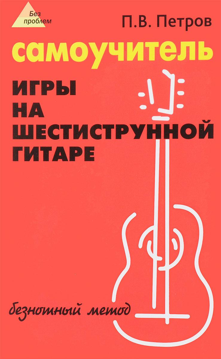 П. В. Петров Самоучитель игры на шестиструнной гитаре. Безнотный метод самоучитель игры на шестиструнной гитаре cd с видеокурсом