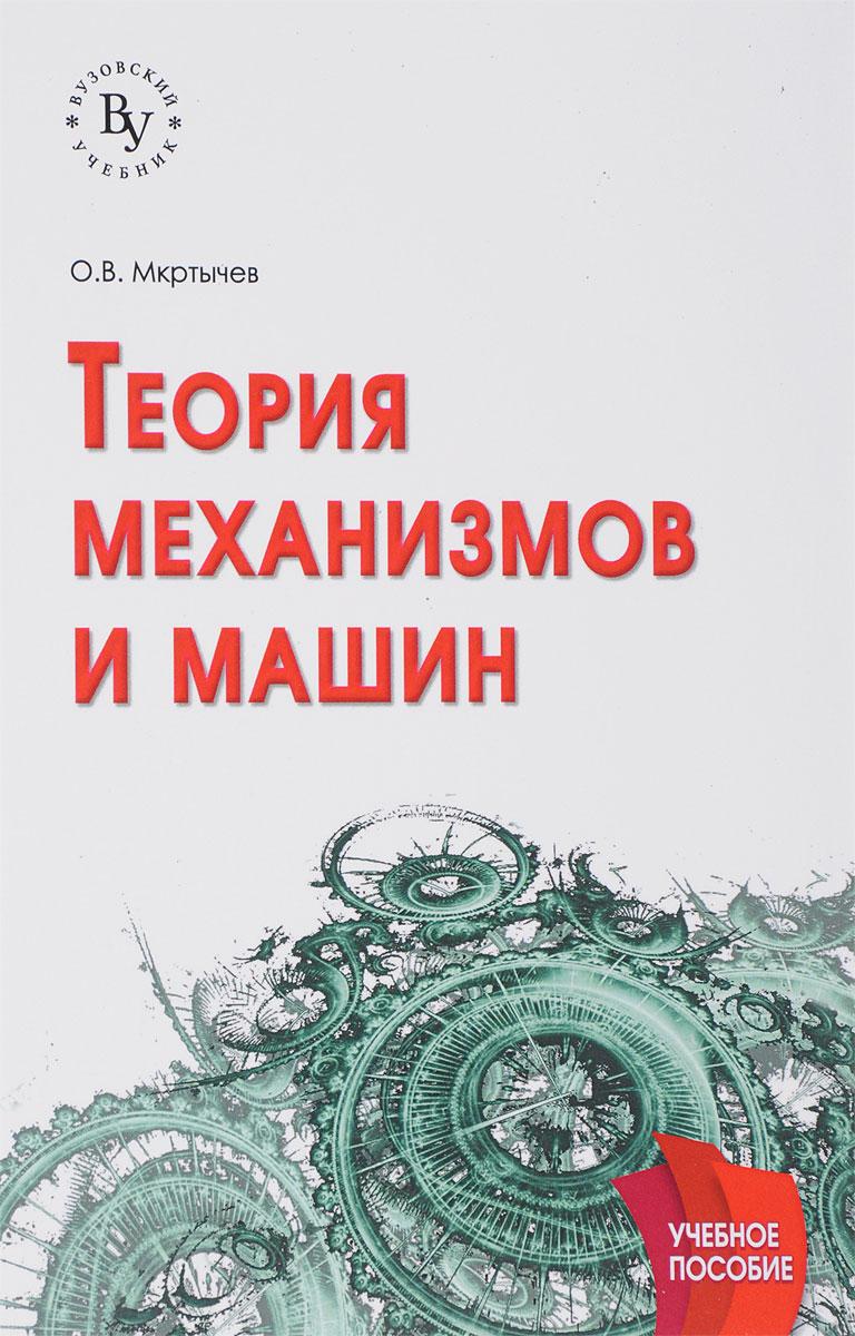 О. В. Мкртычев Теория механизмов и машин. Учебное пособие