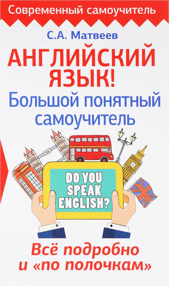 """С. А. Матвеев Английский язык! Большой понятный самоучитель. Всё подробно и """"по полочкам"""""""