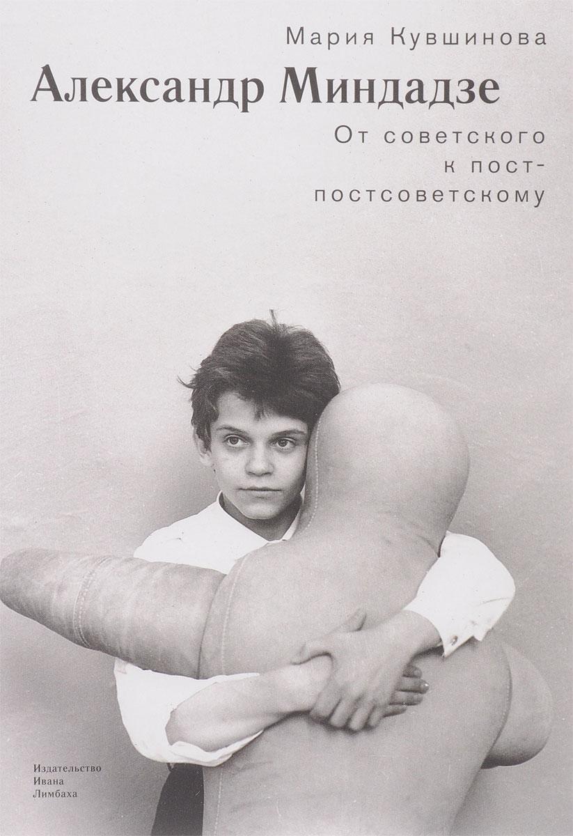 Мария Кувшинова Александр Миндадзе. От советского к постсоветскому ISBN: 978-5-89059-294-1