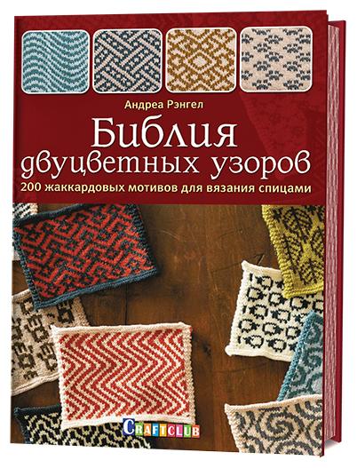 Андреа Рэнгел Библия двуцветных узоров. 200 жаккардовых мотивов для вязания спицами
