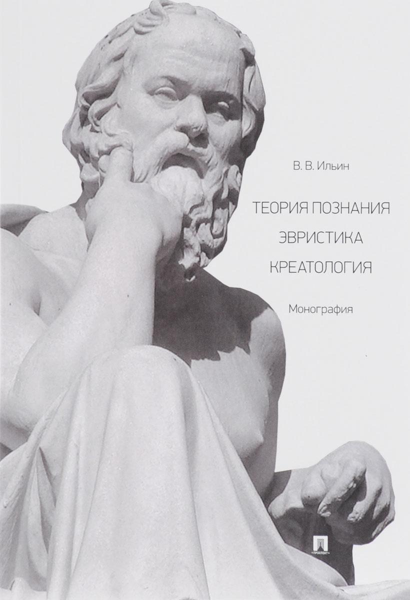 В. В. Ильин Теория познания. Эвристика. Креатология ильин в теория познания философия как оправдание абсолютов в поисках causa finalis