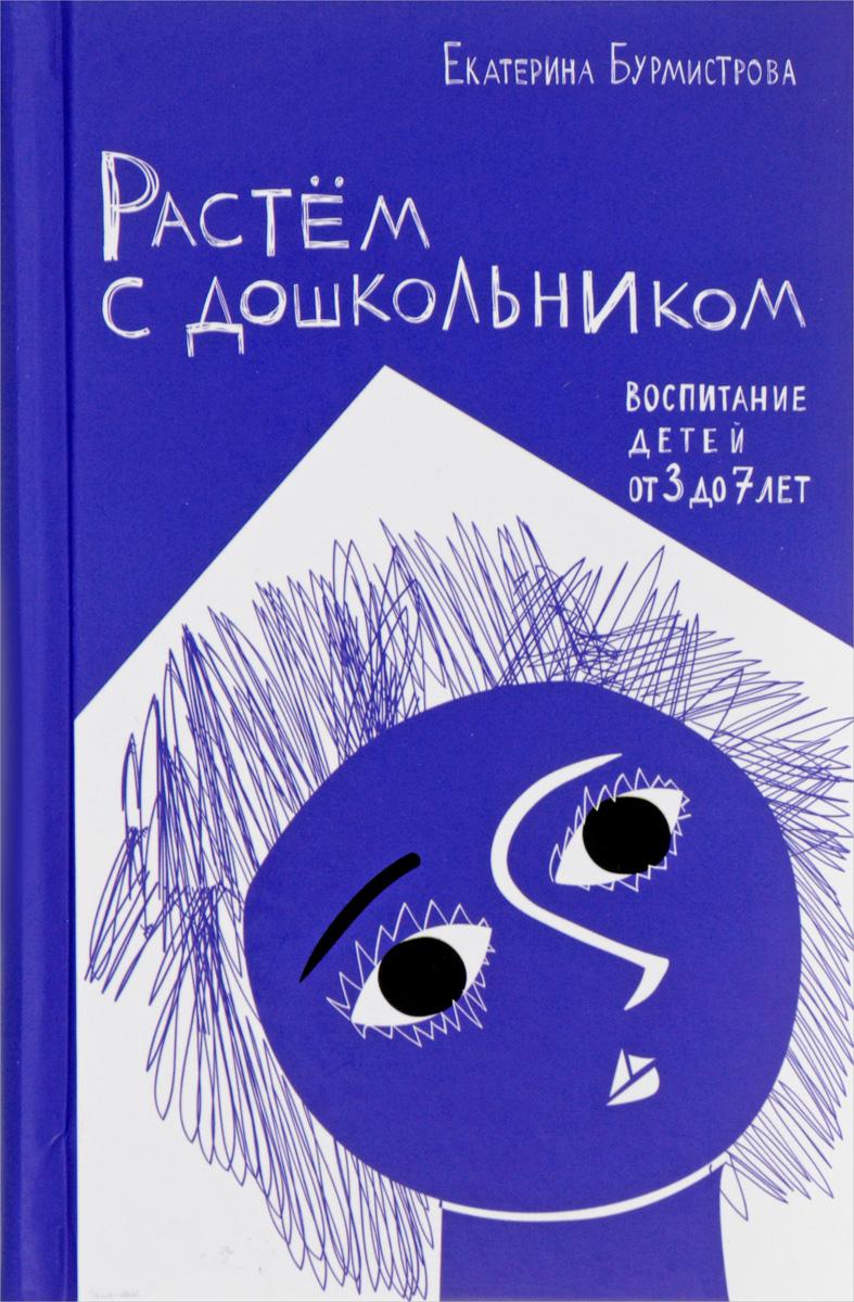 Екатерина Бурмистрова Растем с дошкольником. Воспитание детей от 3 до 7 лет