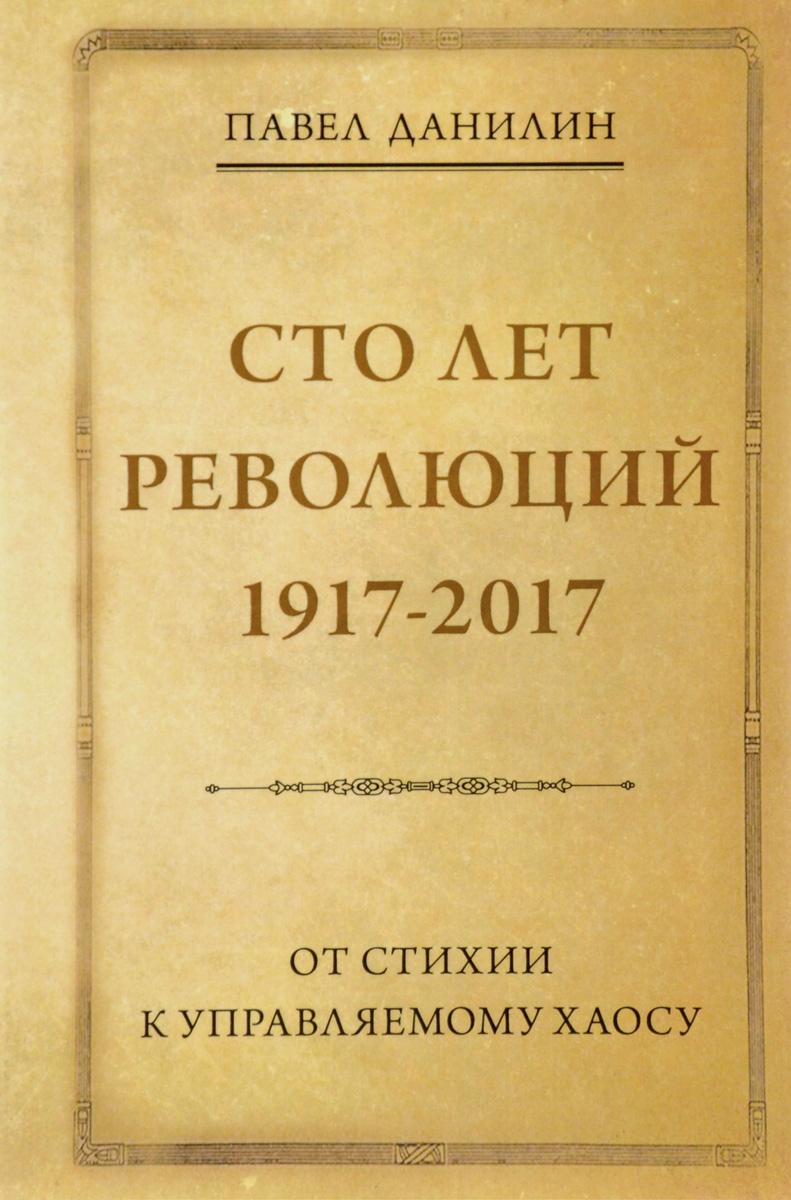 Павел Данилин Сто лет революций. 1917-2017. От стихии к управляемому хаосу