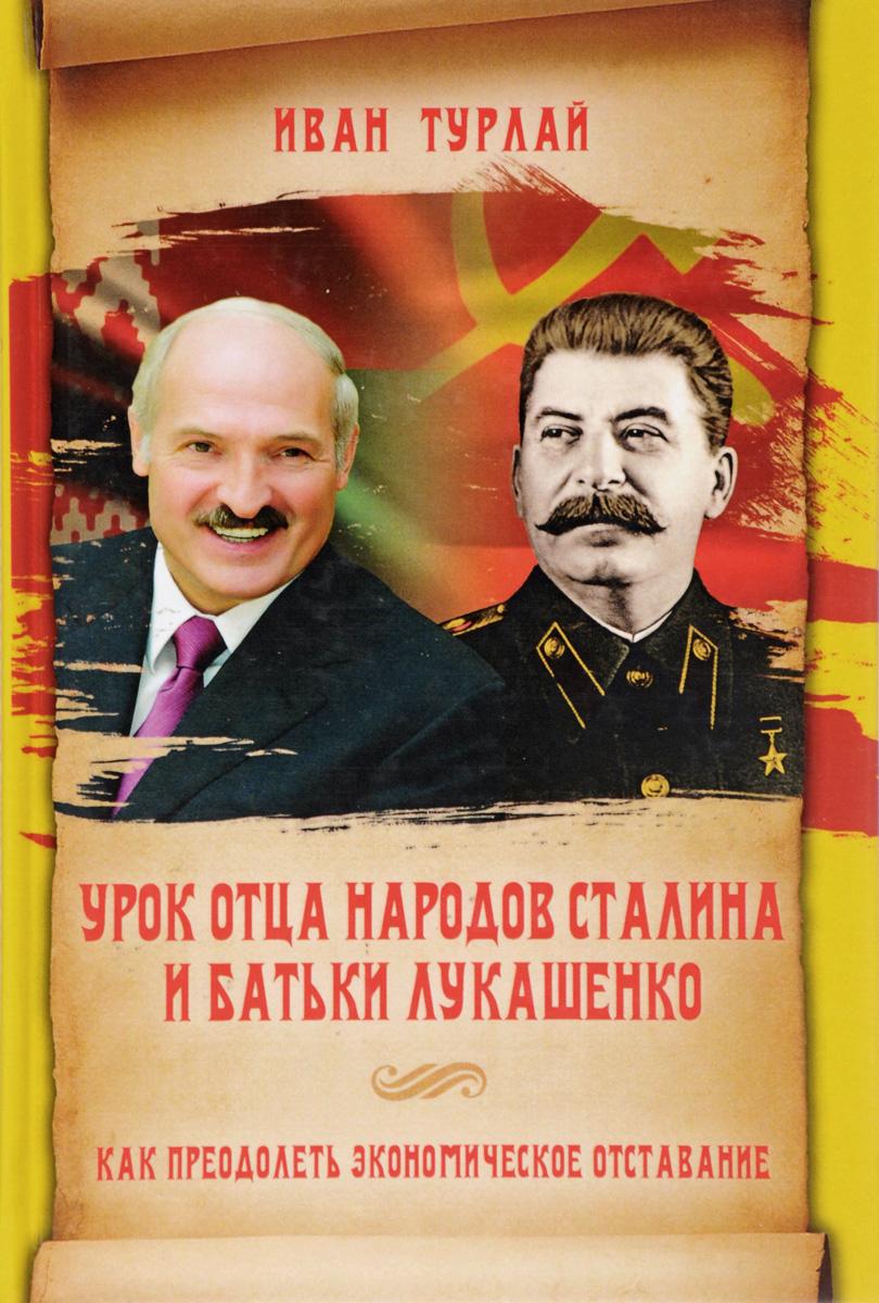 Иван Турлай Урок отца народов Сталина и батьки Лукашенко, или Как преодолеть экономическое отставание
