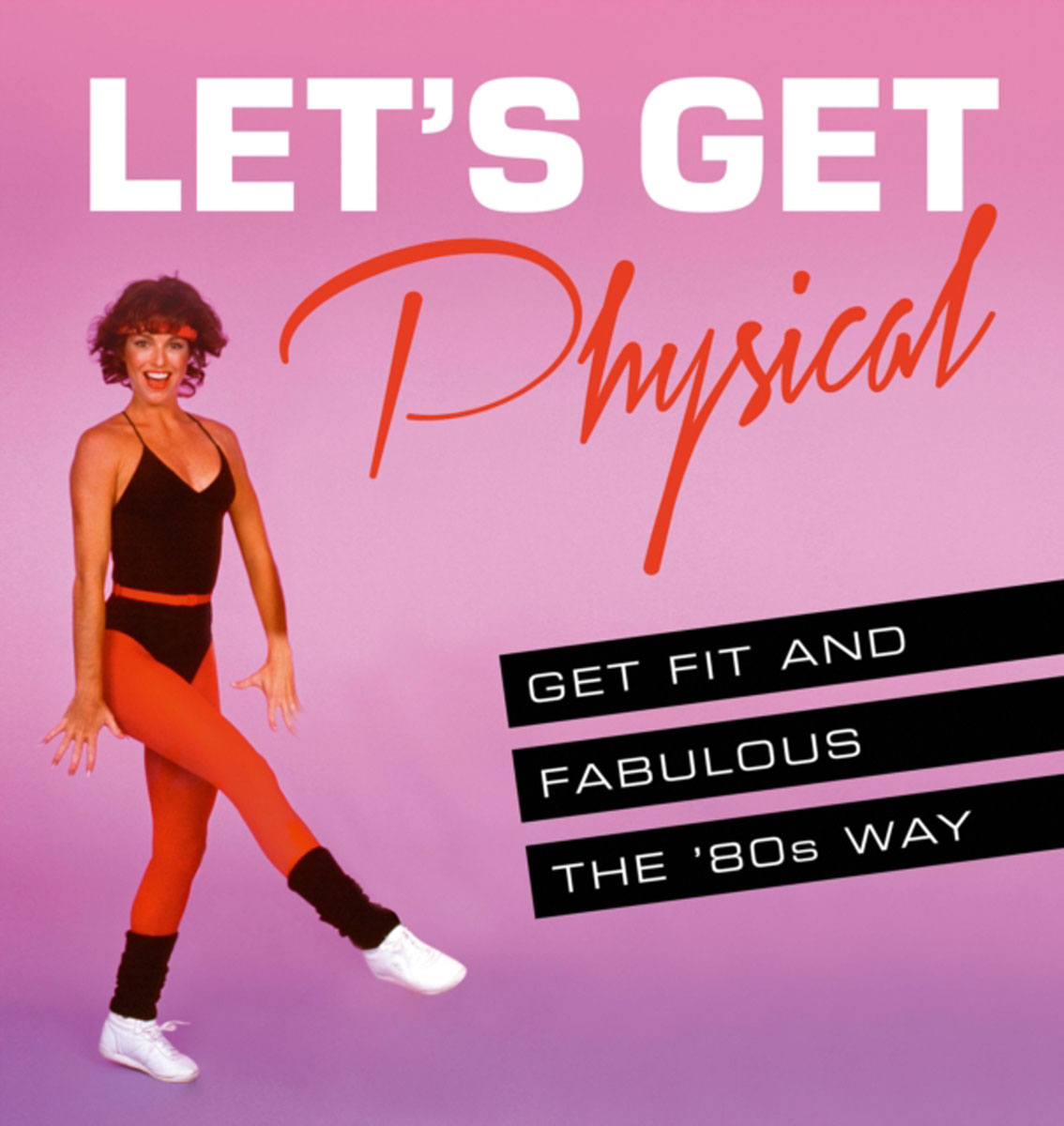 Let's Get Physical: Get fit and fabulous the '80s way do less get more