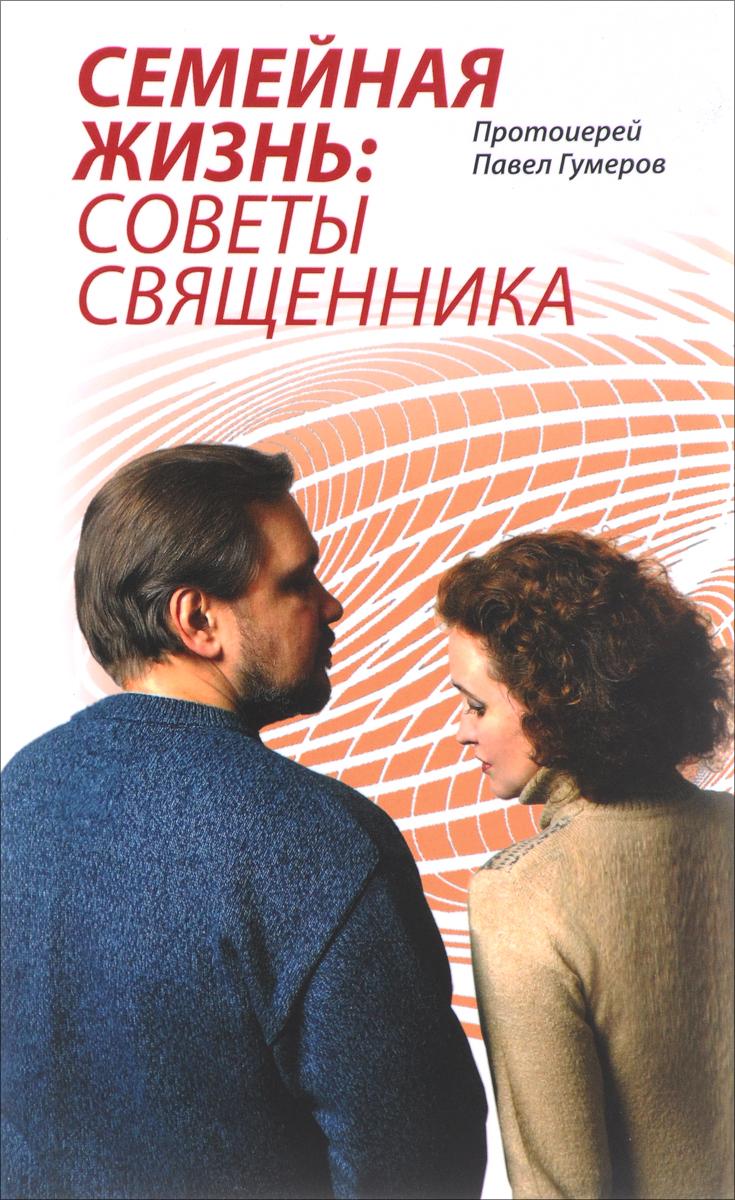 Семейная Жизнь. Советы Священника. Протоиерей Павел Гумеров