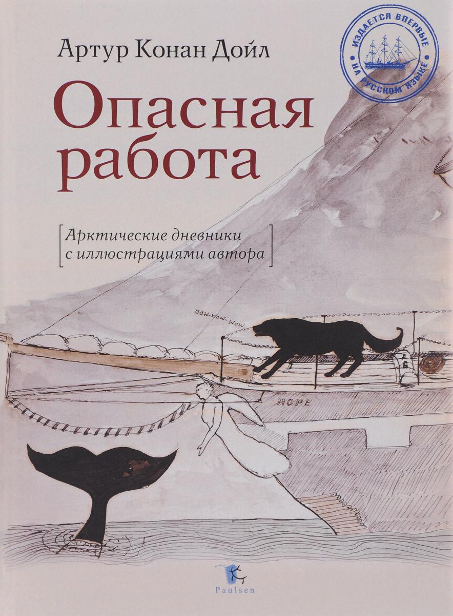 Опасная работа. Арктические дневники с иллюстрациями автора. Артур Конан Дойл