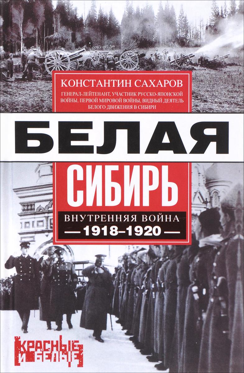 Константин Сахаров Белая Сибирь. Внутренняя война 1918-1920 сахаров в солдат
