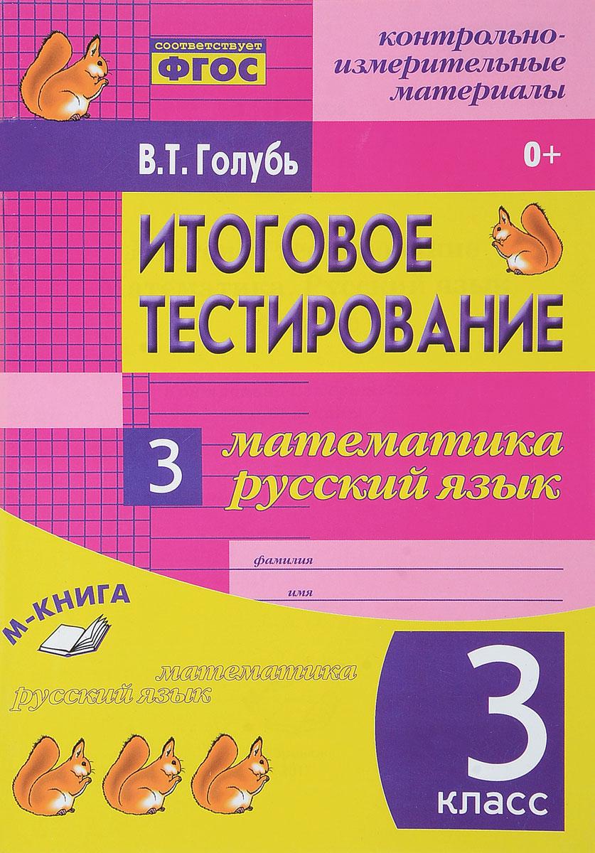 В. Т. Голубь Математика. Русский язык. 3 класс. Итоговое тестирование. Контрольно-измерительные издания валентина голубь математика 1 класс комплексная проверка знаний учащихся
