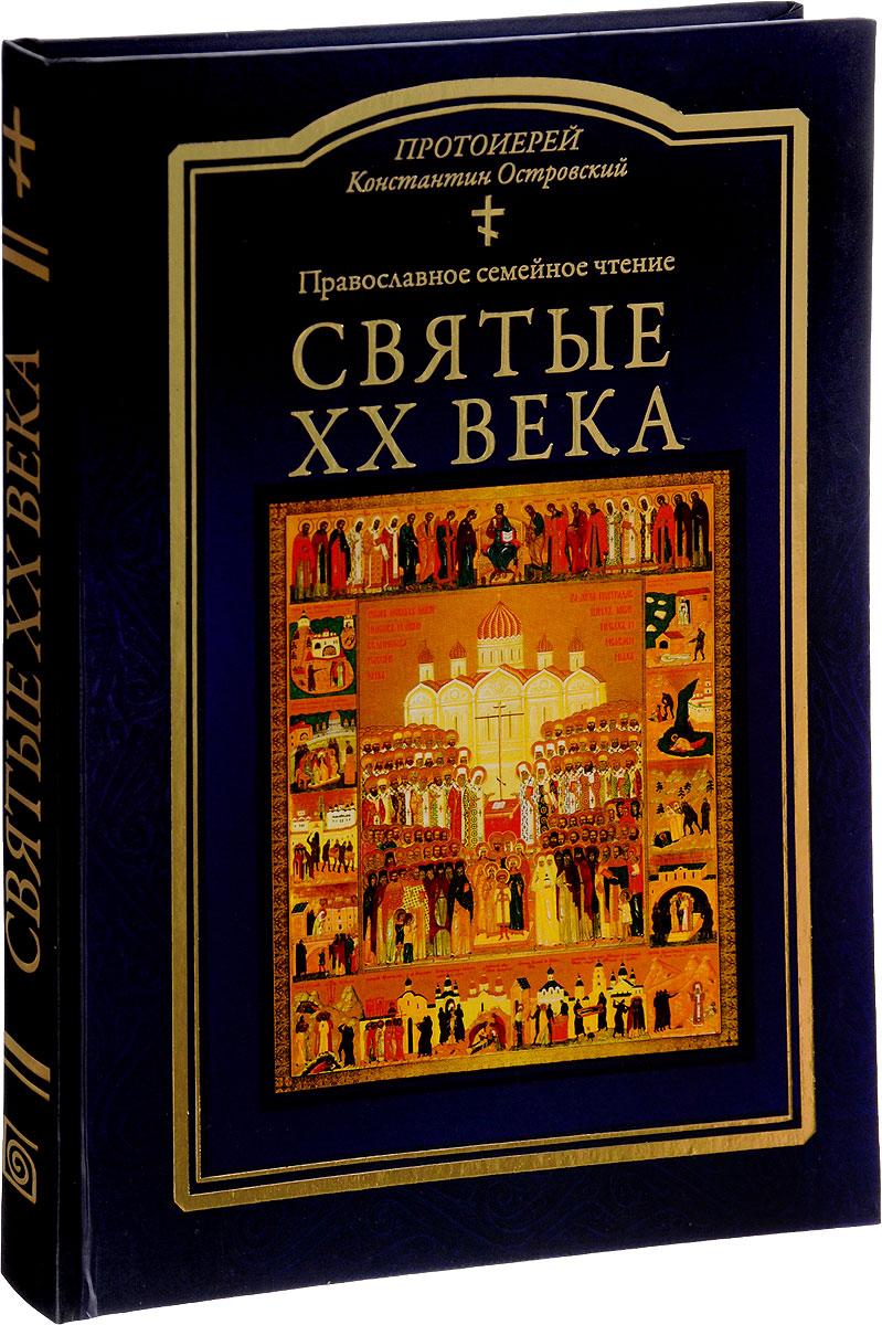 Протоиерей Константин Островский Святые ХХ века. Православное семейное чтение