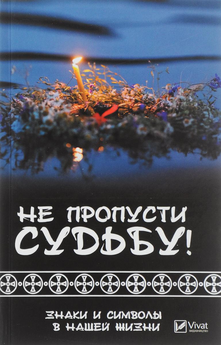Не пропусти судьбу! Знаки и символы нашей жизни. Татьяна Климова