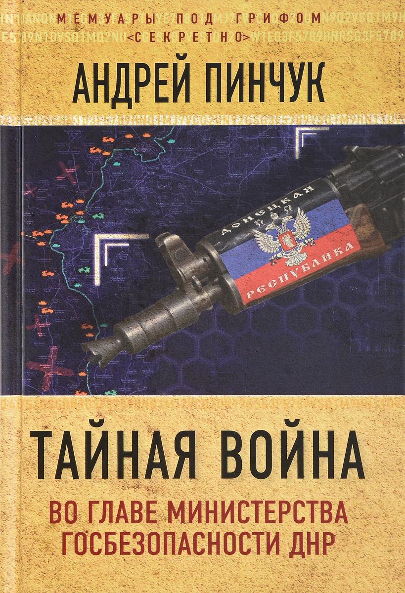 Андрей Пинчук Тайная война. Во главе министерства госбезопасности ДНР
