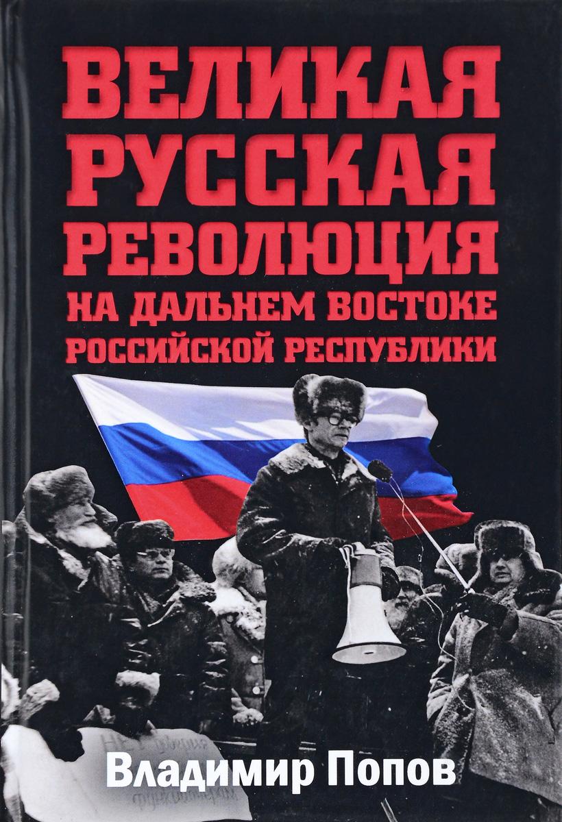 Владимир Попов Великая русская революция на Дальнем Востоке Российской Республики