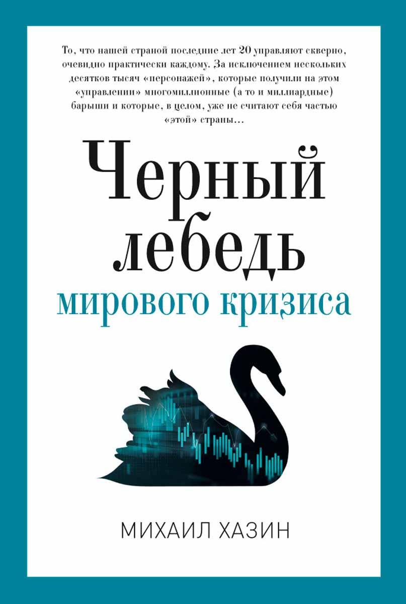 Михаил Хазин Черный лебедь мирового кризиса