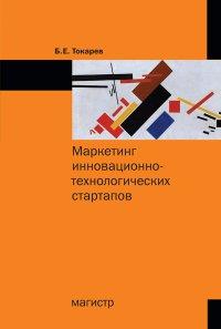 Маркетинг инновационно-технологических стартапов. Б. Е. Токарев