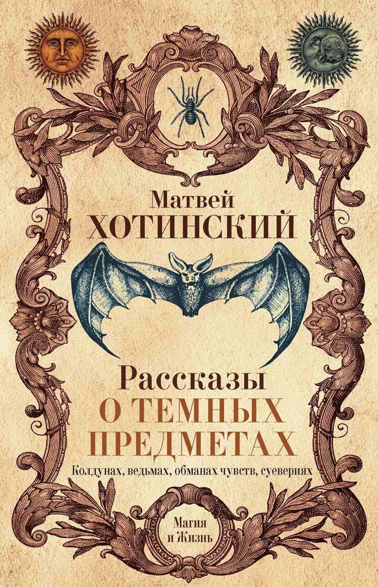 Рассказы о темных предметах, колдунах, ведьмах, обманах чувств, суевериях. Матвей Хотинский