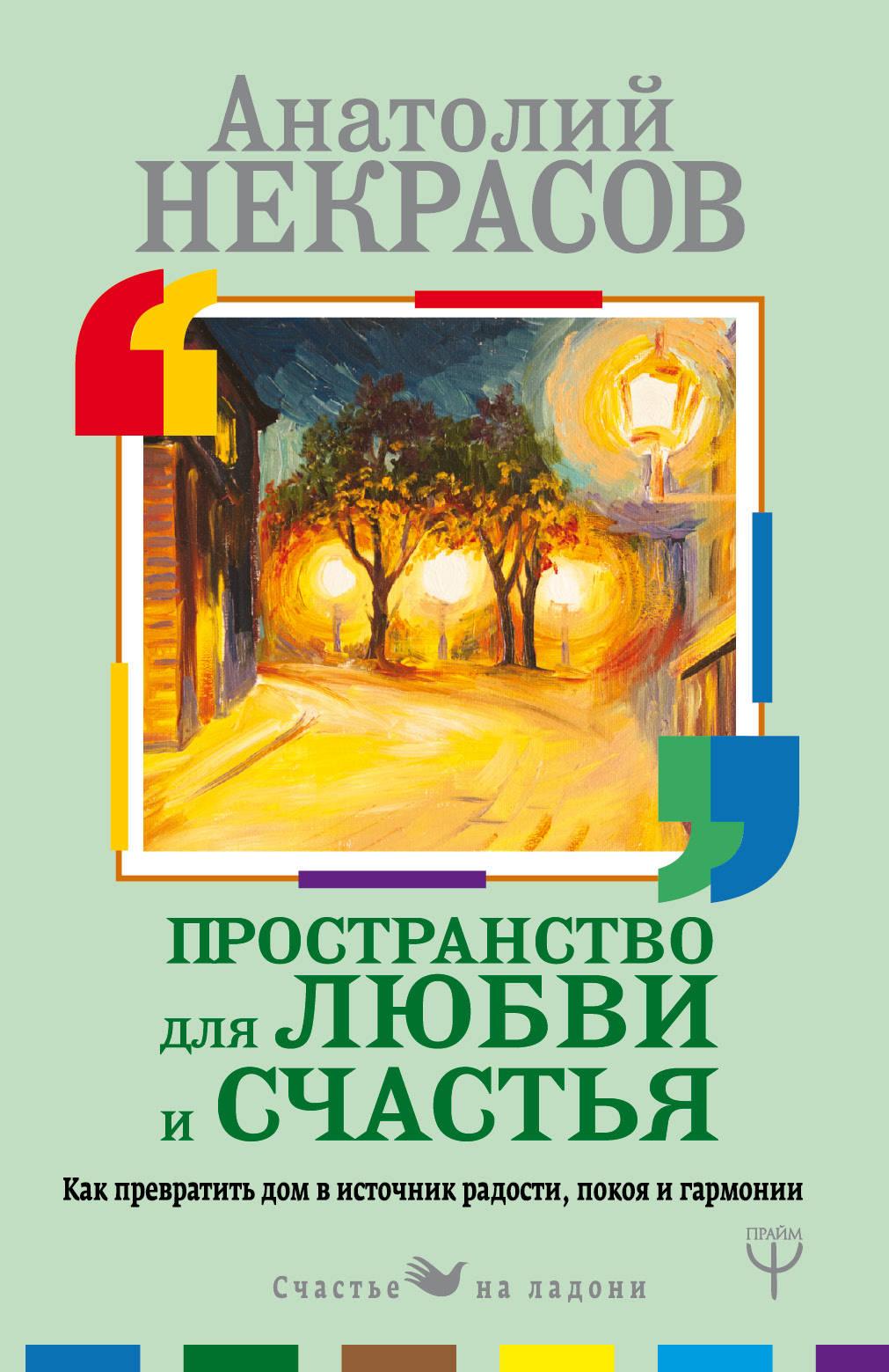 Анатолий Некрасов Пространство для любви и счастья. Как превратить дом в источник радости, покоя и гармонии как дом в деревне на мат капиталл