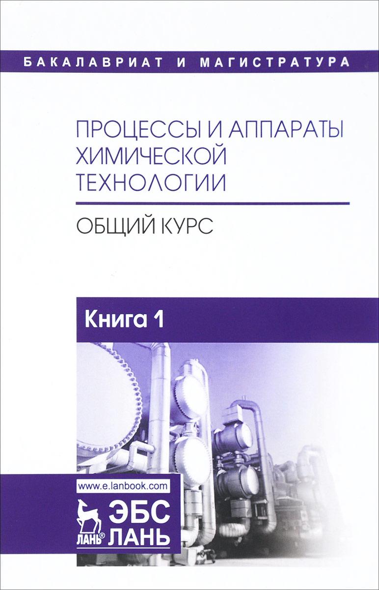 Процессы и аппараты химической технологии. Общий курс. В 2 книгах. Книга 1