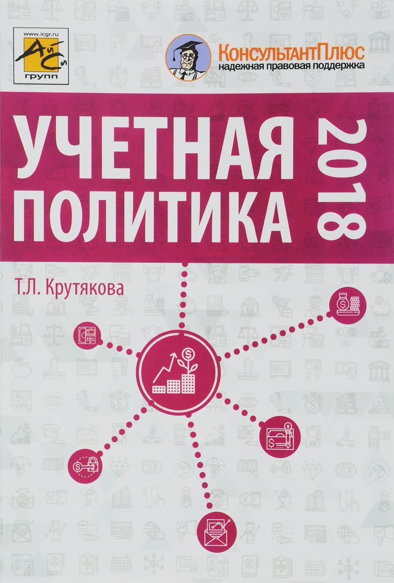 Учетная политика 2018: бухгалтерская и налоговая. Крутякова Т.Л.