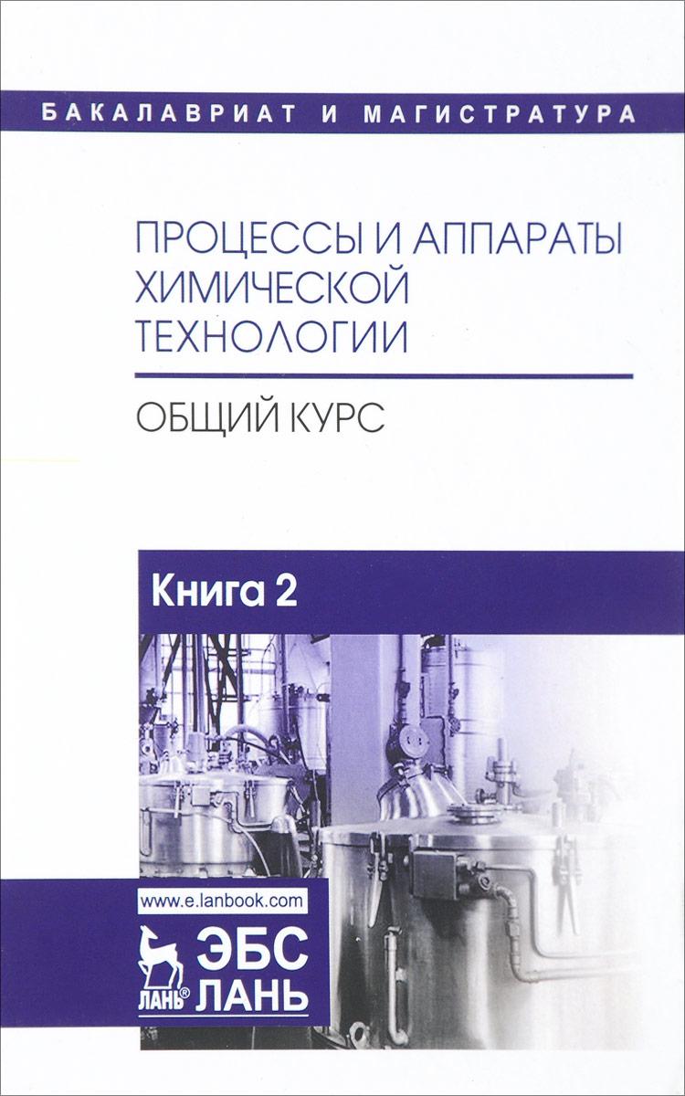 Процессы и аппараты химической технологии. Общий курс. В 2 книгах. Книга 2