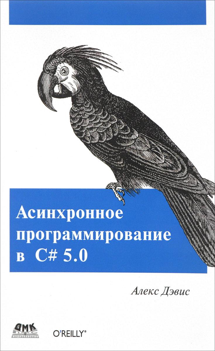 Алекс Дэвис Асинхронное программирование в C# 5.0 джеффри рихтер мартен ван де боспурт winrt программирование на c для профессионалов
