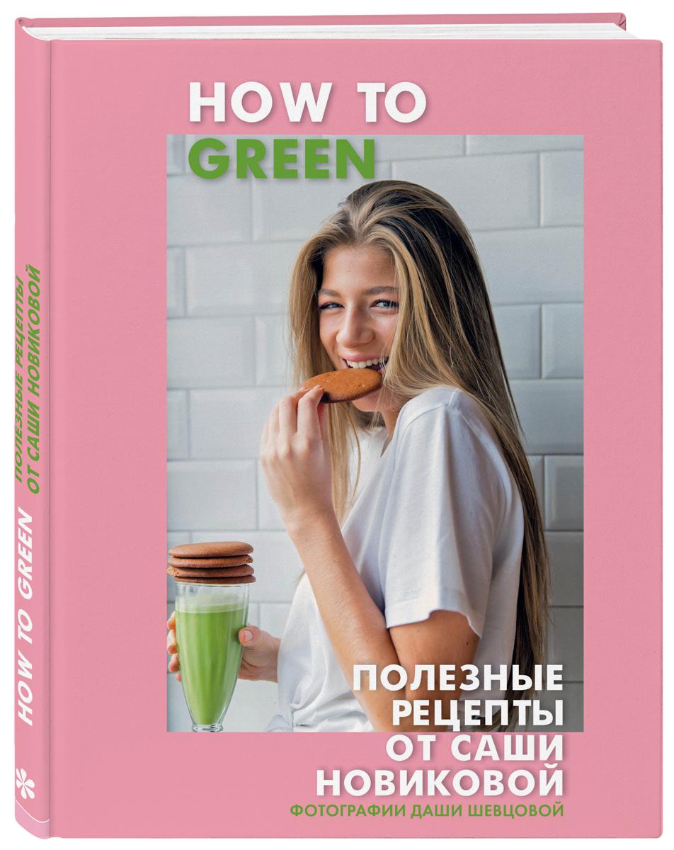 Александра Новикова How to Green. Полезные рецепты от Саши Новиковой